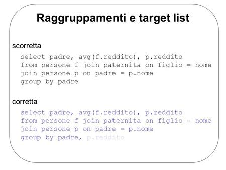 Raggruppamenti e target list scorretta select padre, avg(f.reddito), p.reddito from persone f join paternita on figlio = nome join persone p on padre =