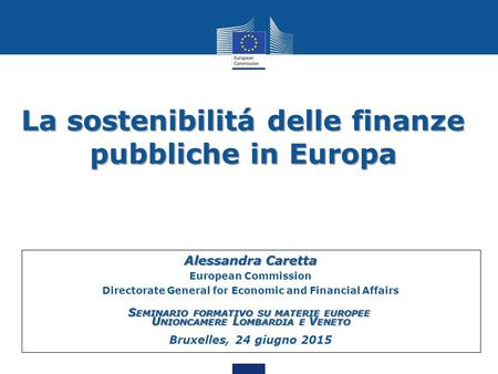 La sostenibilitá delle finanze pubbliche in Europa 1 Alessandra Caretta European Commission Directorate General for Economic and Financial Affairs S EMINARIO.