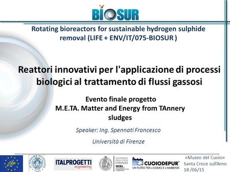 «Museo del Cuoio» Santa Croce sull'Arno 18 /06/15 Rotating bioreactors for sustainable hydrogen sulphide removal (LIFE + ENV/IT/075-BIOSUR ) Speaker: Ing.