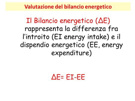 Valutazione del bilancio energetico Il Bilancio energetico (ΔE) rappresenta la differenza fra l'introito (EI energy intake) e il dispendio energetico (EE,
