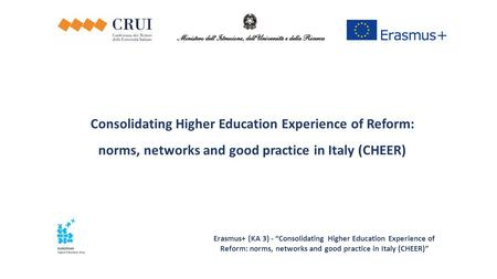 "Erasmus+ (KA 3) - ""Consolidating Higher Education Experience of Reform: norms, networks and good practice in Italy (CHEER)"" Consolidating Higher Education."