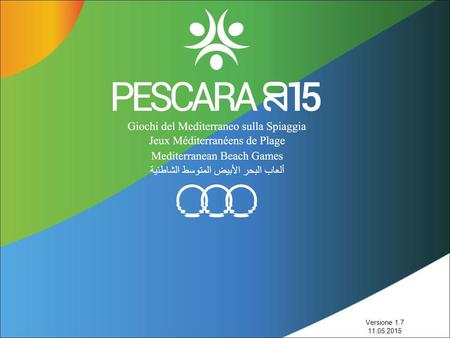 Versione 1.7 11.05.2015. I NUMERI MEDITERRANEAN BEACH GAMES 2015 PESCARA 28.08.2015 – 06.09.2015 11 BEACH SPORT 24 NOC (NATIONAL OLYMPIC COMMITTEE) 3.