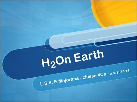 H 2 On Earth L.S.S. E.Majorana - classe 4Cs - a.s. 2014/15.