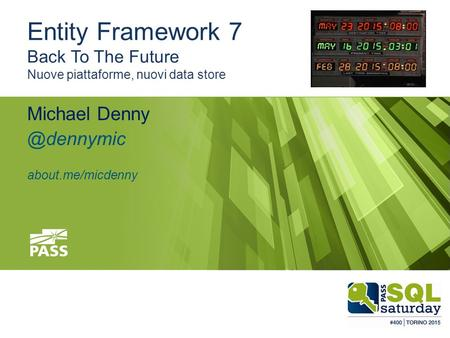 #sqlsatTorino #sqlsat400 May 23, 2015 Entity Framework 7 Back To The Future Nuove piattaforme, nuovi data store Michael about.me/micdenny.