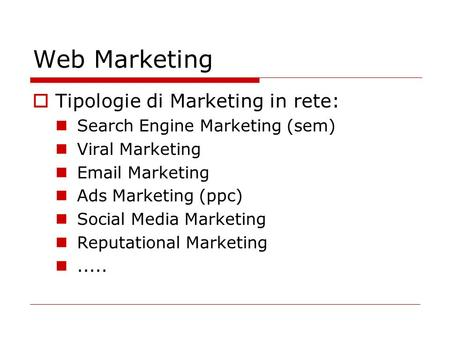 Web Marketing  Tipologie di Marketing in rete: Search Engine Marketing (sem) Viral Marketing Email Marketing Ads Marketing (ppc) Social Media Marketing.
