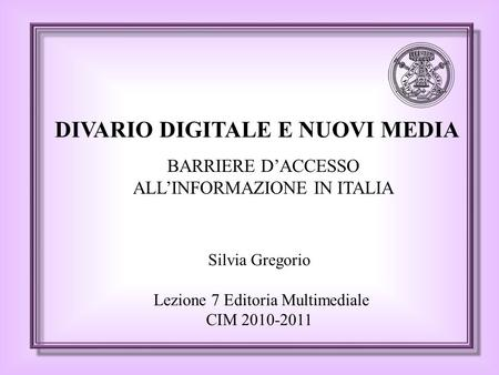 DIVARIO DIGITALE E NUOVI MEDIA Silvia Gregorio Lezione 7 Editoria Multimediale CIM 2010-2011 BARRIERE D'ACCESSO ALL'INFORMAZIONE IN ITALIA.