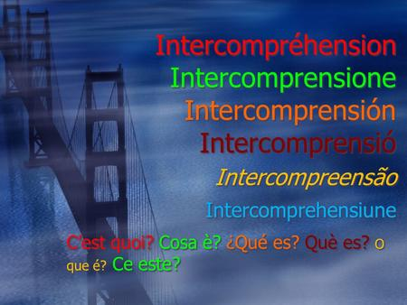 Intercompréhension Intercomprensione Intercomprensión Intercomprensió Intercompreensão Intercomprehensiune C'est quoi? Cosa è? ¿Qué es? Què es? O que é?