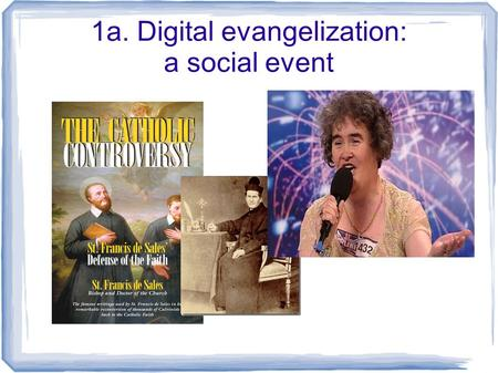 1a. Digital evangelization: a social event. 1b. Evangelizing the digital continent Web 2.0 user-generated Social network peer-to-peer one-to-many many-to-manyweblog.
