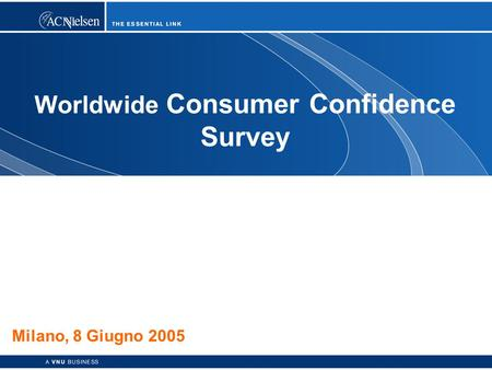 1 Copyright © 2003 ACNielsen a VNU business Worldwide Consumer Confidence Survey Milano, 8 Giugno 2005.