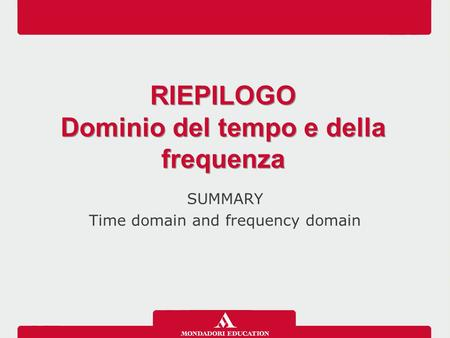 SUMMARY Time domain and frequency domain RIEPILOGO Dominio del tempo e della frequenza RIEPILOGO Dominio del tempo e della frequenza.