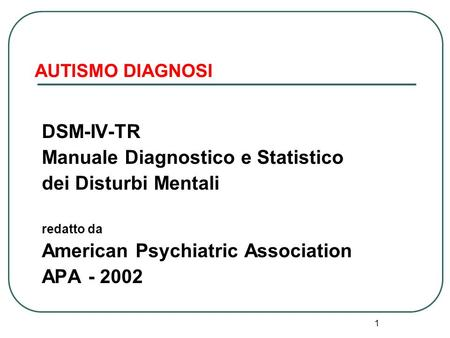1 AUTISMO DIAGNOSI DSM-IV-TR Manuale Diagnostico e Statistico dei Disturbi Mentali redatto da American Psychiatric Association APA - 2002.