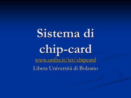 Sistema di chip-card www.unibz.it/ict/chipcard Libera Università di Bolzano.