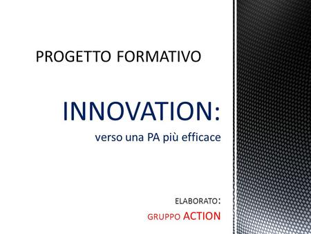 INNOVATION: verso una PA più efficace ELABORATO : GRUPPO ACTION.