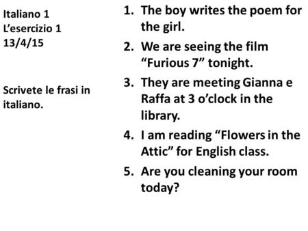 "Italiano 1 L'esercizio 1 13/4/15 1.The boy writes the poem for the girl. 2.We are seeing the film ""Furious 7"" tonight. 3.They are meeting Gianna e Raffa."