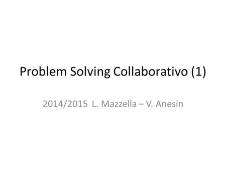Problem Solving Collaborativo (1) 2014/2015 L. Mazzella – V. Anesin.