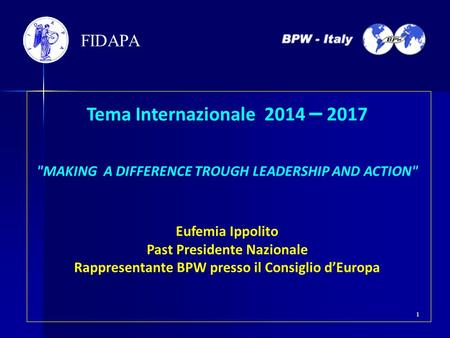 Tema Internazionale 2014 – 2017 MAKING A DIFFERENCE TROUGH LEADERSHIP AND ACTION Eufemia Ippolito Past Presidente Nazionale Rappresentante BPW presso.