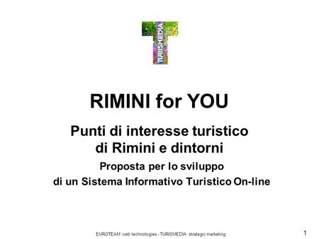EUROTEAM web technologies - TURISMEDIA strategic marketing 1 RIMINI for YOU Punti di interesse turistico di Rimini e dintorni Proposta per lo sviluppo.