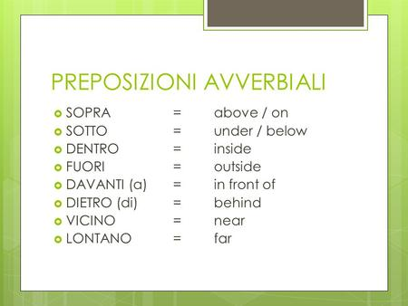 PREPOSIZIONI AVVERBIALI  SOPRA= above / on  SOTTO= under / below  DENTRO= inside  FUORI=outside  DAVANTI (a)=in front of  DIETRO (di)= behind  VICINO=near.