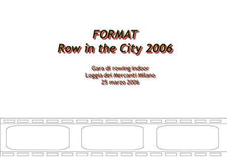 FORMAT Row in the City 2006 FORMAT Gara di rowing indoor Loggia dei Mercanti Milano 25 marzo 2006 Gara di rowing indoor Loggia dei Mercanti Milano 25 marzo.