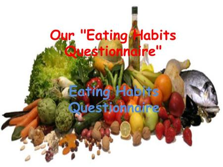 Our Eating Habits Questionnaire Eating Habits Questionnaire.