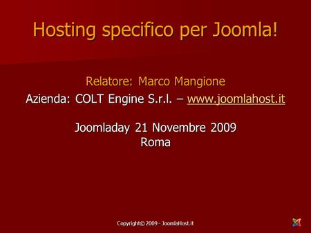 Copyright© 2009 - JoomlaHost.it Hosting specifico per Joomla! Relatore: Marco Mangione Azienda: COLT Engine S.r.l. – www.joomlahost.it Joomladay 21 Novembre.