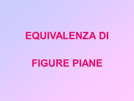 EQUIVALENZA DI FIGURE PIANE.