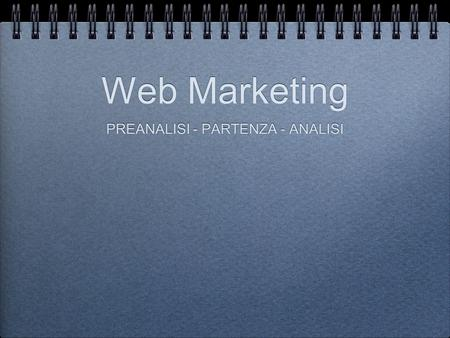 Web Marketing PREANALISI - PARTENZA - ANALISI. Web Marketing PREANALISI - PARTENZA - ANALISI.