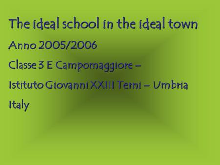 The ideal school in the ideal town Anno 2005/2006 Classe 3 E Campomaggiore – Istituto Giovanni XXIII Terni – Umbria Italy.