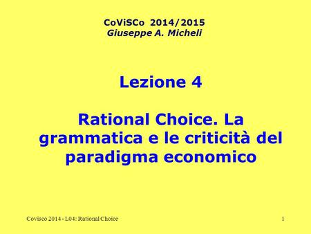 Covisco 2014 - L04: Rational Choice1 Lezione 4 Rational Choice. La grammatica e le criticità del paradigma economico CoViSCo 2014/2015 Giuseppe A. Micheli.
