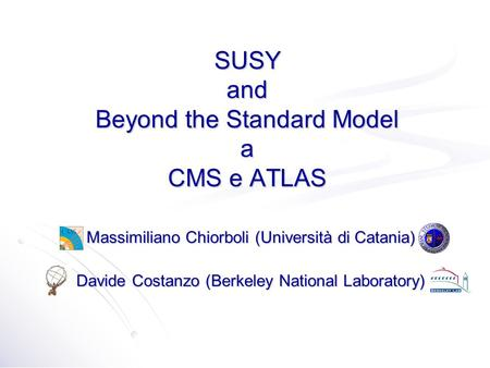 SUSY and Beyond the Standard Model a CMS e ATLAS Massimiliano Chiorboli (Università di Catania) Davide Costanzo (Berkeley National Laboratory)