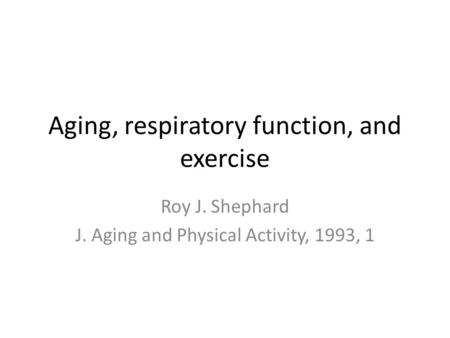 Aging, respiratory function, and exercise Roy J. Shephard J. Aging and Physical Activity, 1993, 1.