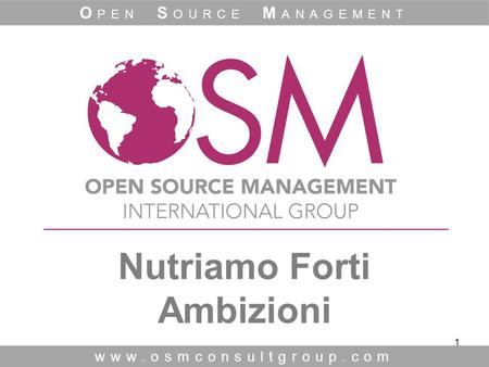 1 Nutriamo Forti Ambizioni www.osmconsultgroup.com O PEN S OURCE M ANAGEMENT.