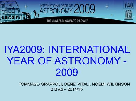 IYA2009: INTERNATIONAL YEAR OF ASTRONOMY - 2009 TOMMASO GRAPPOLI, DENE' VITALI, NOEMI WILKINSON 3 B Ap – 2014/15.