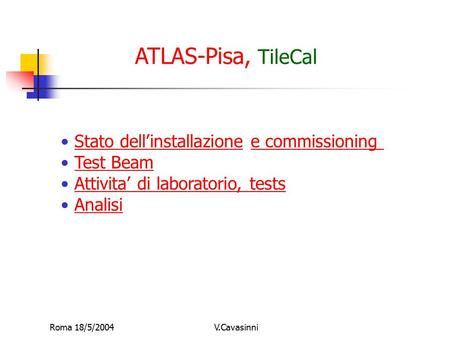 Roma 18/5/2004V.Cavasinni ATLAS-Pisa, TileCal Stato dell'installazione e commissioningStato dell'installazione Test Beam Attivita' di laboratorio, tests.