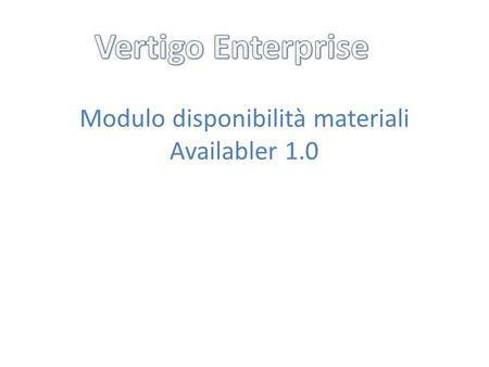 Modulo disponibilità materiali Availabler 1.0. In Vertigo Enterprise la disponibilità dei materiali è gestita dal modulo Availabler 1.0. Attualmente è.