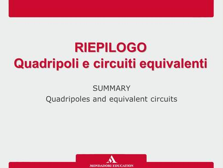 SUMMARY Quadripoles and equivalent circuits RIEPILOGO Quadripoli e circuiti equivalenti RIEPILOGO Quadripoli e circuiti equivalenti.