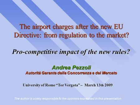 "University of Rome ""Tor Vergata"" – March 13 th 2009 The author is solely responsible fo the opinions expressed in this presentation The airport charges."