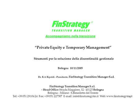 "1 Bologna 10/11/2005 Accompagniamo nella transizione S.r.l Dr. R.A Ripoldi –Presidente. FinStrategy Transition Manager S.r.l. ""Private Equity e Temporary."