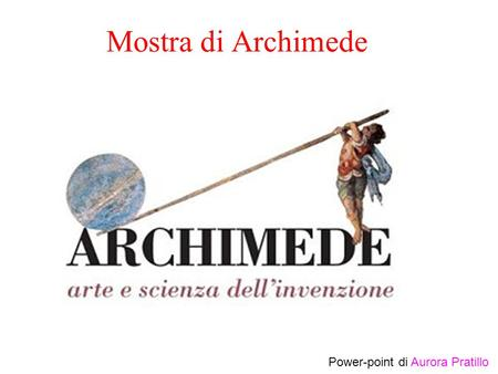 Mostra di Archimede Power-point di Aurora Pratillo.