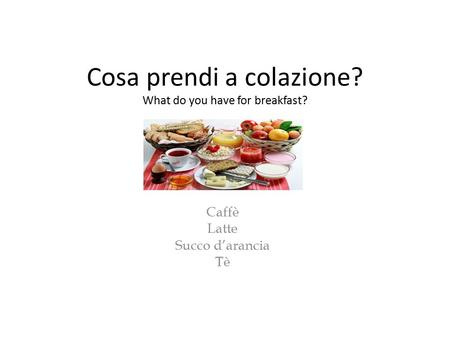 Cosa prendi a colazione? What do you have for breakfast? Caffè Latte Succo d'arancia Tè.