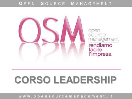 CORSO LEADERSHIP www.opensourcemanagement.it O PEN S OURCE M ANAGEMENT.
