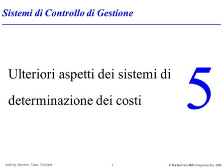 Anthony, Hawkins, Macrì, Merchant © The McGraw-Hill Companies. Inc.. 2008 1 Ulteriori aspetti dei sistemi di determinazione dei costi 5 Sistemi di Controllo.