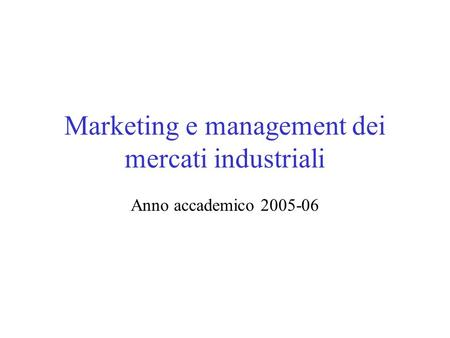 Marketing e management dei mercati industriali Anno accademico 2005-06.