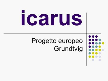 Icarus Progetto europeo Grundtvig. nternational o-operation ssistance and esources niting tudents.