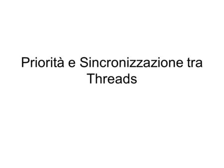 Priorità e Sincronizzazione tra Threads. Priorità e preemption Java non garantisce la preemption Lo scheduling avviene in base all'algortimo Highest Priority.