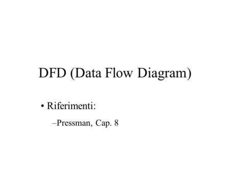 DFD (Data Flow Diagram) Riferimenti: –Pressman, Cap. 8.