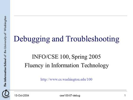 The Information School of the University of Washington 13-Oct-2004cse100-07-debug1 Debugging and Troubleshooting INFO/CSE 100, Spring 2005 Fluency in Information.