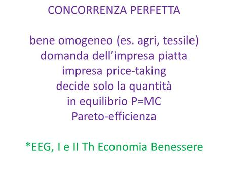 CONCORRENZA PERFETTA bene omogeneo (es. agri, tessile) domanda dell'impresa piatta impresa price-taking decide solo la quantità in equilibrio P=MC Pareto-efficienza.