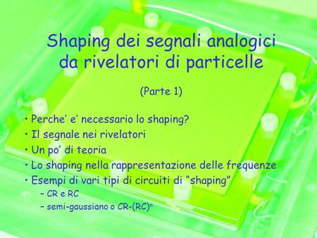 Shaping dei segnali analogici da rivelatori di particelle (Parte 1) Perche' e' necessario lo shaping? Il segnale nei rivelatori Un po' di teoria Lo shaping.