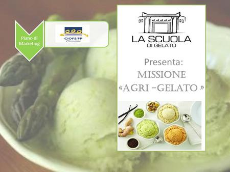 Piano di Marketing Presenta: Missione «AGRI -Gelato »